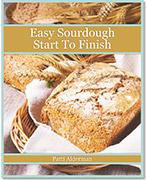 Easy Sourdough Start to Finish e-book - Easy And Delicious Sourdough Recipes!